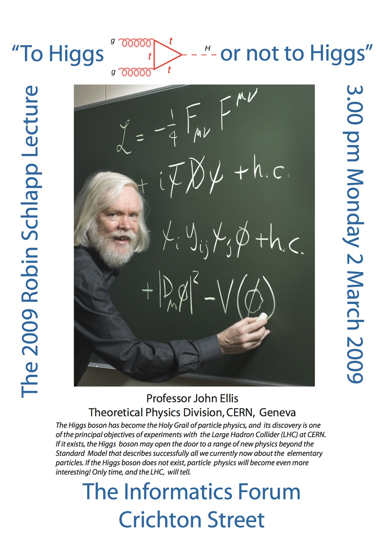 Poster advertising the 2009 Robin Schlapp lecture 'To Higgs or not To Higgs' held before the 80th birthday celebration. The lecture was given by Professor John Ellis of the Theoretical Physics Divison of CERN and now Clerk Maxwell Professor at Kings College London. Photograph of John Ellis courtesy of CERN photo. Poster designed by Alan Walker.